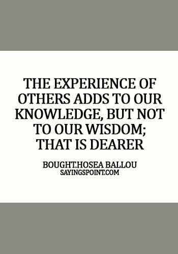 Experience Sayings - The experience of others adds to our knowledge, but not to our wisdom; that is dearer bought. - Hosea Ballou