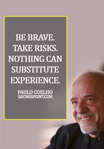 Sayings about Experience - Be brave. Take risks. Nothing can substitute experience. - Paulo Coelho
