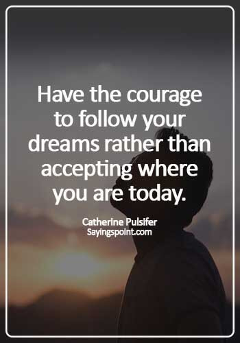 Courage Quotes - Have the courage to follow your dreams rather than accepting where you are today. - Catherine Pulsifer