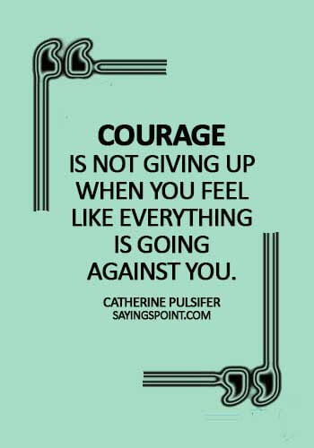 Courage Quotes - Courage is not giving up when you feel like everything is going against you. - Catherine Pulsifer