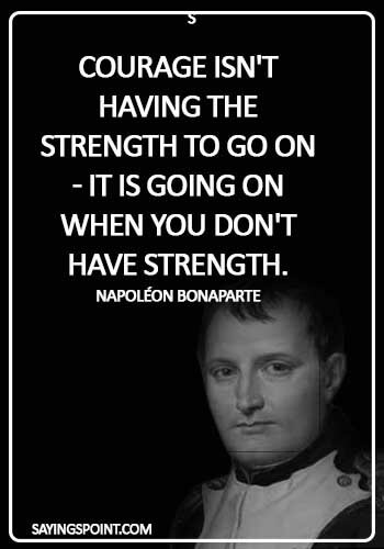 Napoleon Bonaparte Quotes - Courage isn't having the strength to go on - it is going on when you don't have strength. - Napoléon Bonaparte