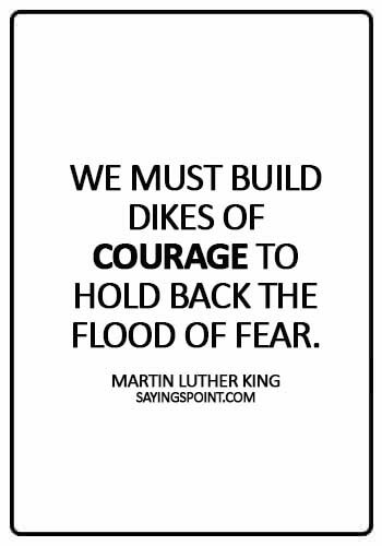 Courage Quotes - We must build dikes of courage to hold back the flood of fear. - Martin Luther King