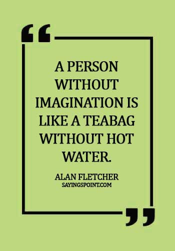 """Imagination Quotes - """"A person without imagination is like a teabag without hot water."""" —Alan Fletcher"""