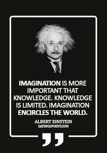 """Imagination Quotes - """"Imagination is more important that knowledge. Knowledge is limited. Imagination encircles the world."""" —Albert Einstein"""