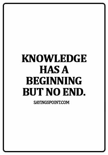 Knowledge Quotes - Knowledge has a beginning but no end.