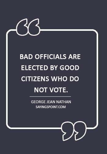 """Politics sayings - """"Bad officials are elected by good citizens who do not vote."""" —George Jean Nathan"""