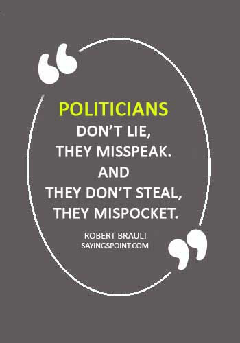 """politics quotes - """"Politicians don't lie, they misspeak. And they don't steal, they mispocket."""" —Robert Brault"""