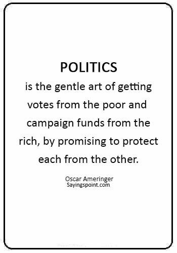 """Politics sayings - """"Politics is the gentle art of getting votes from the poor and campaign funds from the rich, by promising to protect each from the other."""" —Oscar Ameringer"""