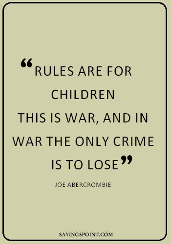 """War Sayings - """"Rules are for children. This is war, and in war the only crime is to lose."""" —Joe Abercrombie"""