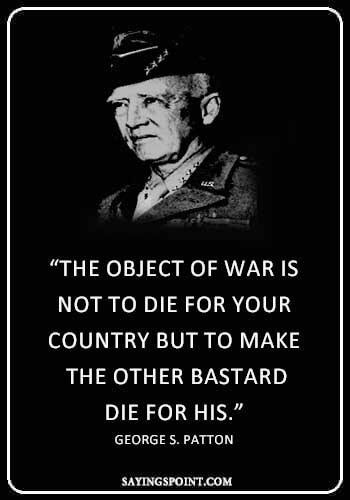 """War Quotes - """"The object of war is not to die for your country but to make the other bastard die for his."""" —George S. Patton"""