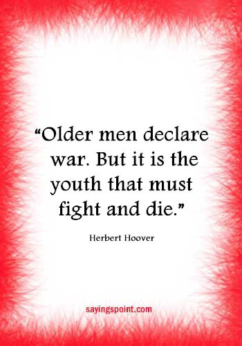 """War Sayings - """"Older men declare war. But it is the youth that must fight and die."""" —Herbert Hoover"""