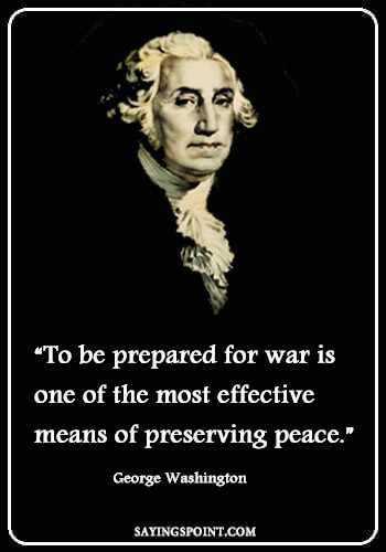 """War Sayings - """"To be prepared for war is one of the most effective means of preserving peace."""" —George Washington"""
