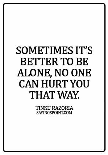 Alone Sayings - Sometimes it's better to be alone, no one can hurt you that way. - Tinku Razoria