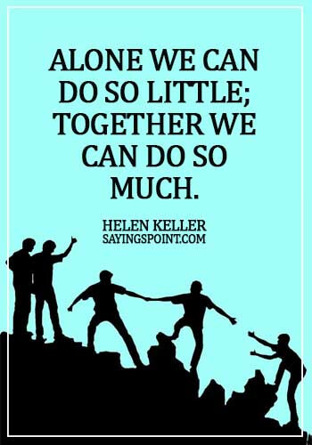 Alone Sayings - Alone we can do so little; together we can do so much. - Helen Keller