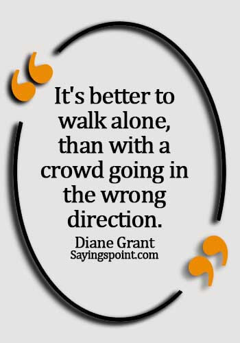 alone quotes sad - It's better to walk alone, than with a crowd going in the wrong direction. - Diane Grant