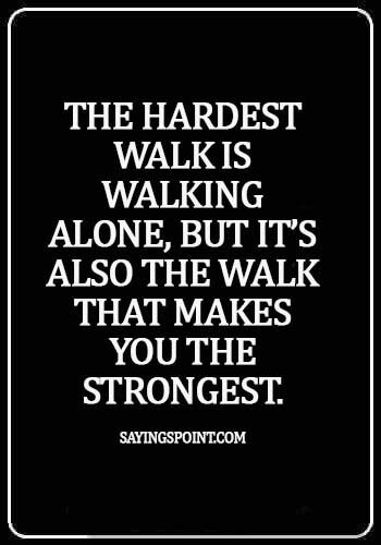 Alone Quotes - The hardest walk is walking alone, but it's also the walk that makes you the strongest.