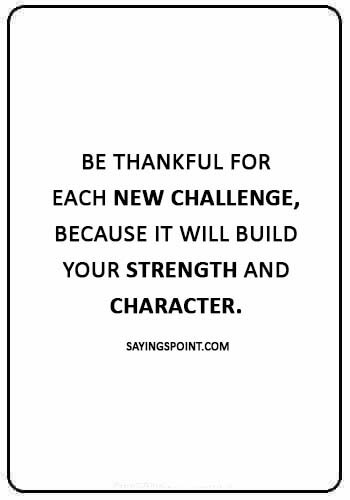 "Challenge Sayings -""Be thankful for each new challenge, because it will build your strength and character."""
