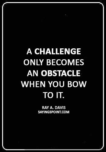 "Challenge Sayings - ""A challenge only becomes an obstacle when you bow to it."" —Ray A. Davis"