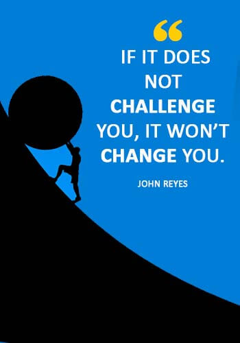 "C ""If it does not challenge you, it won't change you."" —John Reyeshallenge Quotes -"