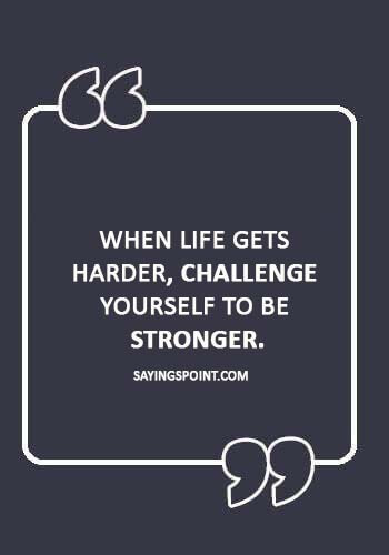 "positive quotes about life challenges - ""When life gets harder, challenge yourself to be stronger."