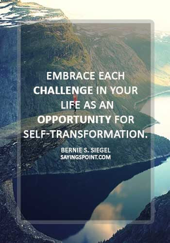"love challenge quotes - ""Embrace each challenge in your life as an opportunity for self-transformation."" —Bernie S. Siegel"