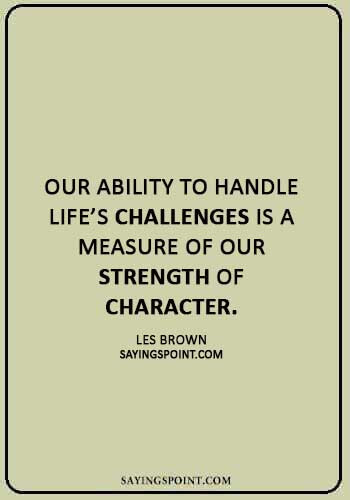 "Challenge Sayings - ""Our ability to handle life's challenges is a measure of our strength of character."" —Les Brown"