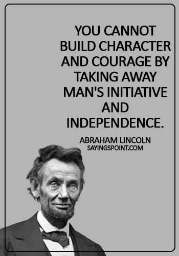 Abraham Lincoln Quotes - You cannot build character and courage by taking away man's initiative and independence. -  Abraham Lincoln