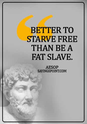 Aesop Quotes - Better to starve free than be a fat slave. -  Aesop