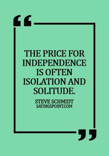 Independence day Sayings - The price for independence is often isolation and solitude. -  Steve Schmidt