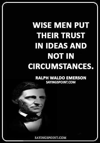 """Trust Quotes - """"Wise men put their trust in ideas and not in circumstances."""" —Ralph Waldo Emerson"""