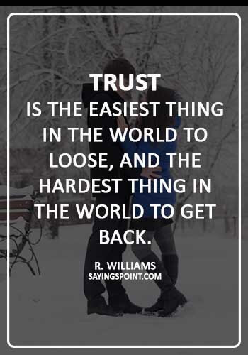 """broken trust quotes - """"Trust is the easiest thing in the world to loose, and the hardest thing in the world to get back."""" —R. Williams"""
