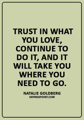 """Trust Sayings - """"Trust in what you love, continue to do it, and it will take you where you need to go."""" —Natalie Goldberg"""