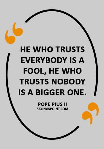 """dont trust quotes - """"He who trusts everybody is a fool, he who trusts nobody is a bigger one."""" —Pope Pius II"""