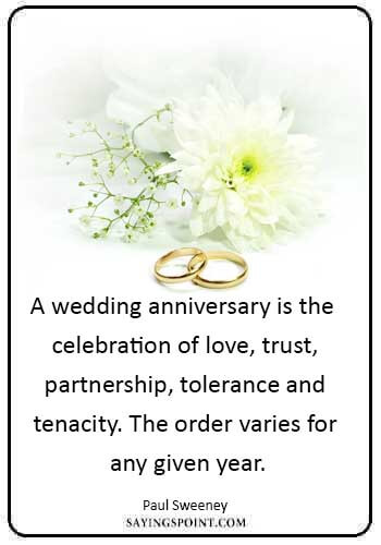 "wedding anniversary sayings - ""A wedding anniversary is the celebration of love, trust, partnership, tolerance and tenacity. The order varies for any given year."" —Paul Sweeney"