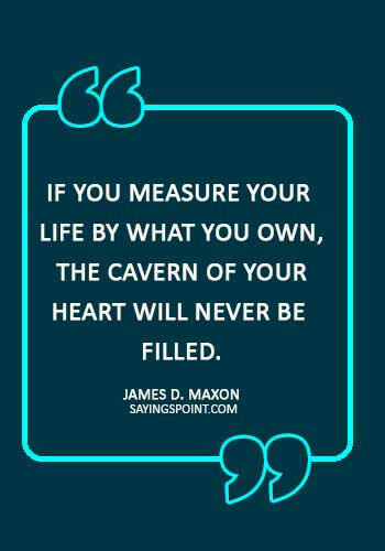 """christian quotes about love - """"If you measure your life by what you own, the cavern of your heart will never be filled."""" —James D. Maxon"""