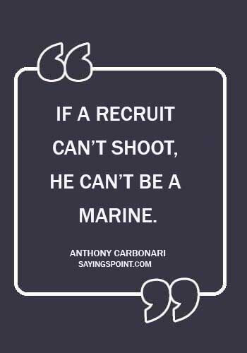 """Marine Sayings - """"If a recruit can't shoot, he can't be a Marine."""" —Anthony Carbonari"""