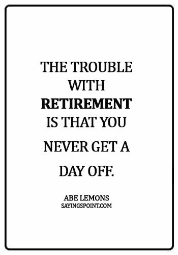 Retirement Sayings - The trouble with retirement is that you never get a day off. - Abe Lemons