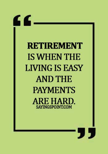 funny retirement sayings -  Retirement is when the living is easy and the payments are hard.
