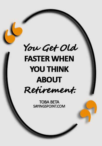 short retirement quotes - You get old faster when you think about retirement. - Toba Beta