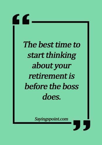 inspirational retirement quotes - The best time to start thinking about your retirement is before the boss does.