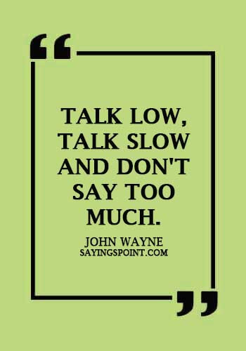"""Communication Sayings - """"Talk low, talk slow and don't say too much."""" —John Wayne"""