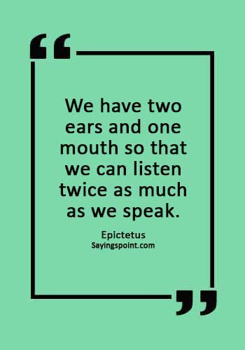 """Communication Sayings - """"We have two ears and one mouth so that we can listen twice as much as we speak."""" —Epictetus"""