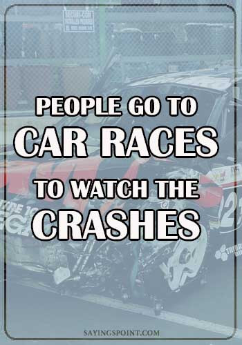 """Funny Car Sayings - """"People go to car races to watch the crashes."""" —Unknown"""