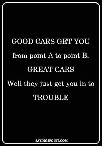 """race car quotes - """"Good cars get you from point A to point B. Great cars...Well they just get you in to trouble."""" —Unknown"""