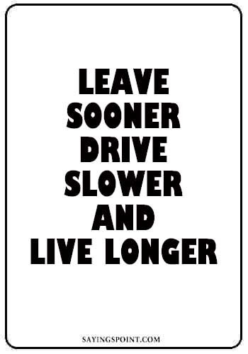"""Car Sayings - """"Leave sooner, drive slower, and live longer."""" —Unknown"""
