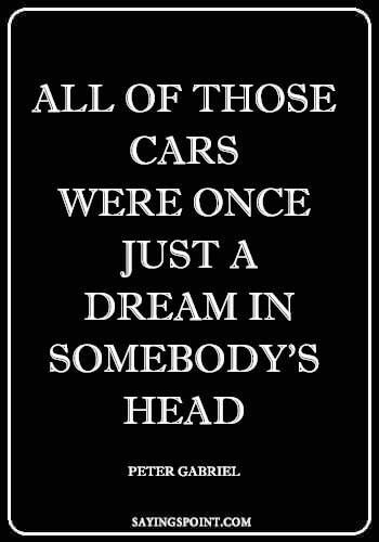 """Car Guy Quotes - """"All of those cars were once just a dream in somebody's head."""" —Peter Gabriel"""