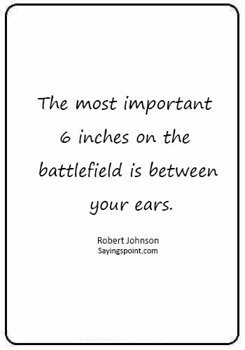 """Marine Quotes - """"The most important 6 inches on the battlefield is between your ears."""" —Robert Johnson"""