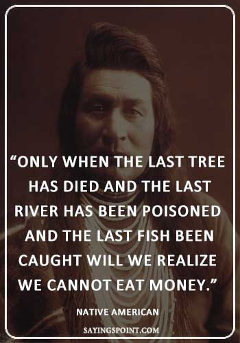 """""""Only when the last tree has died and"""