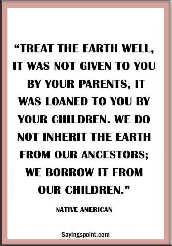 """""""Treat the earth well, it was not given to you by your parents, it was loaned to you by your children. We do not inherit the Earth from our Ancestors; we borrow it from our Children."""" —Native American"""