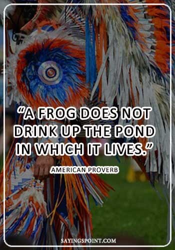 """""""A frog does not drink up the pond in which it lives.""""—American Proverb"""